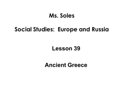 Ms. Soles Social Studies: Europe and Russia Lesson 39 Ancient Greece.