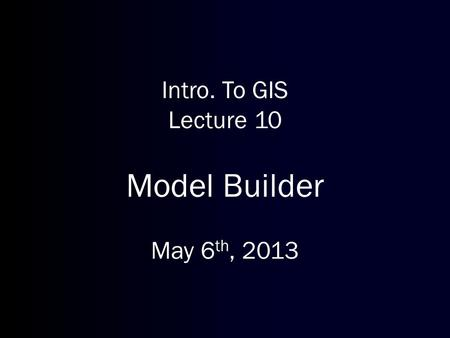 Intro. To GIS Lecture 10 Model Builder May 6 th, 2013.