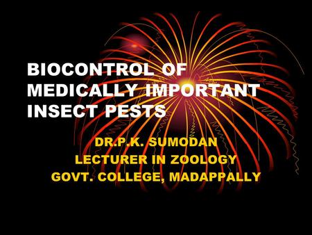 BIOCONTROL OF MEDICALLY IMPORTANT INSECT PESTS DR.P.K. SUMODAN LECTURER IN ZOOLOGY GOVT. COLLEGE, MADAPPALLY.