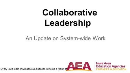 Every Iowa learner will achieve success in life as a result of... Collaborative Leadership An Update on System-wide Work.