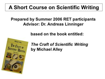 A Short Course on Scientific <strong>Writing</strong> The Craft of Scientific <strong>Writing</strong> by Michael Alley Prepared by Summer 2006 RET participants Advisor: Dr. Andreas Linninger.