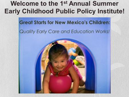 Welcome to the 1 st Annual Summer Early Childhood Public Policy Institute!