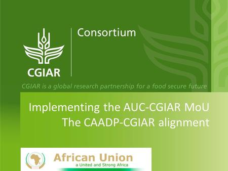 Implementing the AUC-CGIAR MoU The CAADP-CGIAR alignment.