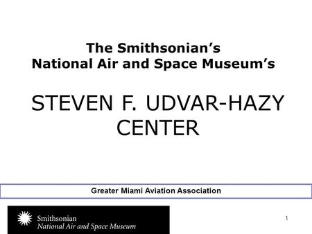 1 The Smithsonian's National Air and Space Museum's www.nasm.si.edu STEVEN F. UDVAR-HAZY CENTER Greater Miami Aviation Association.