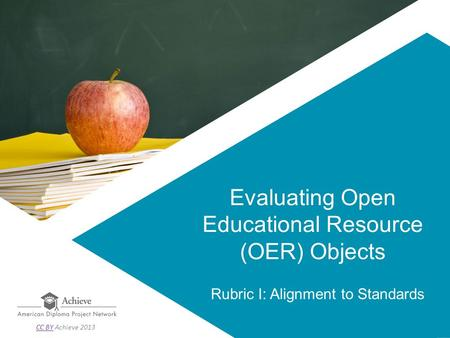 Evaluating Open Educational Resource (OER) Objects Rubric I: Alignment to Standards CC BYCC BY Achieve 2013.