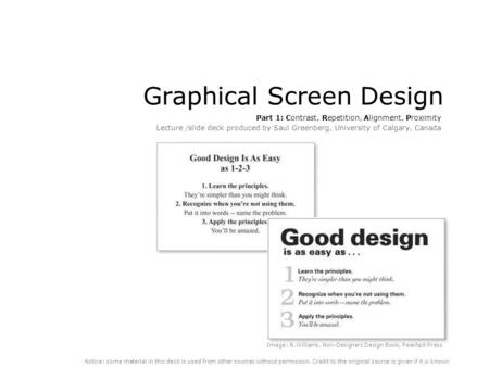 Graphical Screen Design Part 1: Contrast, Repetition, Alignment, Proximity Lecture /slide deck produced by Saul Greenberg, University of Calgary, Canada.