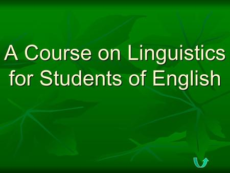 A Course on Linguistics for Students of <strong>English</strong> The Goals for this Course To get a scientific view on language; To get a scientific view on language;