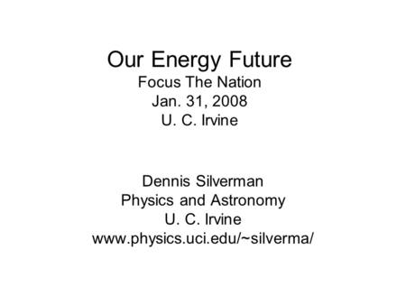 Our <strong>Energy</strong> Future Focus The Nation Jan. 31, 2008 U. C. Irvine Dennis Silverman Physics and Astronomy U. C. Irvine www.physics.uci.edu/~silverma/