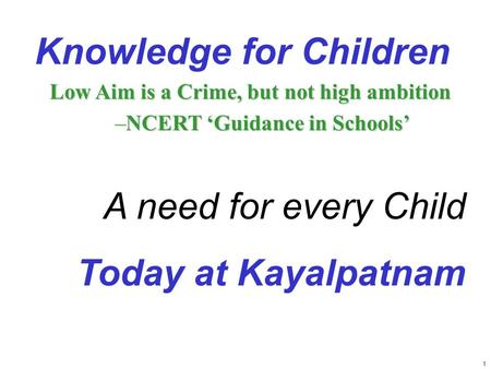 1 Knowledge for Children Low Aim is a Crime, but not high ambition –NCERT 'Guidance in Schools' A need for every Child Today at Kayalpatnam.