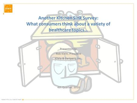 Research for your brand's health Another Kitchen Sink Survey: What consumers think about a variety of healthcare topics… Presented by: Rob Klein, President.