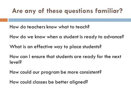 Are any of these questions familiar? How do teachers know what to teach? How do we know when a student is ready to advance? What is an effective way to.