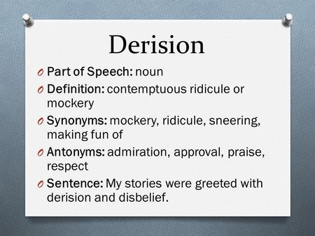 Derision O Part of Speech: noun O Definition: contemptuous ridicule or mockery O Synonyms: mockery, ridicule, sneering, making fun of O Antonyms: admiration,