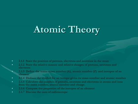 Atomic <strong>Theory</strong> 2.1.1 State the position of protons, electrons and neutrons in the atom 2.1.2 State the relative masses and relative charges of protons,