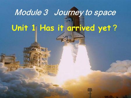 Module 3 Journey to space Unit 1 Has it arrived yet ?