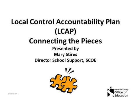 Local Control Accountability Plan (LCAP) Connecting the Pieces Presented by Mary Stires Director School Support, SCOE 1/21/2014.