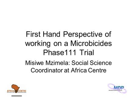 First Hand Perspective of working on a Microbicides Phase111 Trial Misiwe Mzimela: Social Science Coordinator at Africa Centre.