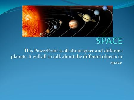This PowerPoint is all about space and different planets. It will all so talk about the different objects in space.