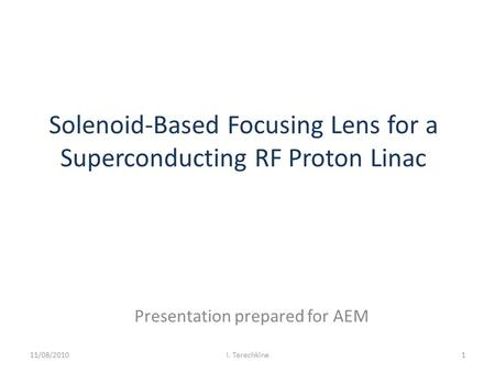 Solenoid-Based Focusing Lens for a Superconducting RF Proton Linac Presentation prepared for AEM 11/08/20101I. Terechkine.