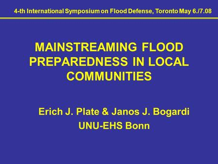 MAINSTREAMING FLOOD PREPAREDNESS IN LOCAL COMMUNITIES Erich J. Plate & Janos J. Bogardi UNU-EHS Bonn 4-th International Symposium on Flood Defense, Toronto.