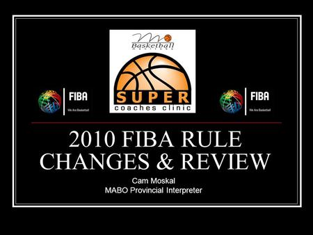 2010 FIBA RULE CHANGES & REVIEW Cam Moskal MABO Provincial Interpreter.
