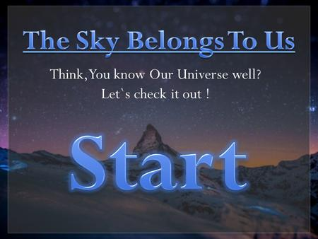 Think, You know Our Universe well? Let`s check it out !