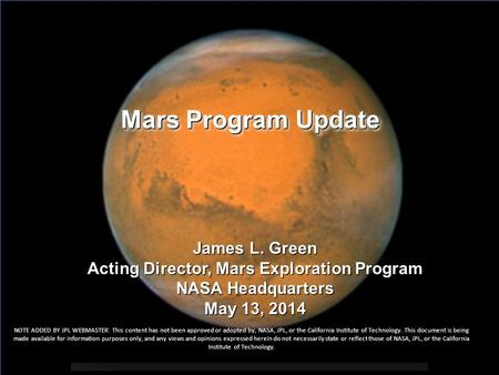 Mars Program Update James L. Green Acting Director, Mars Exploration Program NASA Headquarters May 13, 2014 NOTE ADDED BY JPL WEBMASTER: This content has.