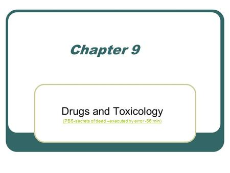 Chapter 9 Drugs and Toxicology (PBS-secrets of dead –executed by error -56 min)