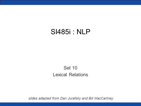 SI485i : NLP Set 10 Lexical Relations slides adapted from Dan Jurafsky and Bill MacCartney.