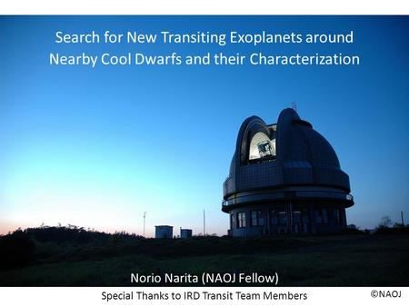 Search for New Transiting Exoplanets around Nearby Cool Dwarfs and their Characterization Norio Narita (NAOJ Fellow) Special Thanks to IRD Transit Team.