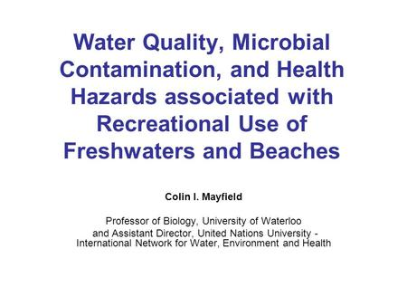 <strong>Water</strong> Quality, Microbial Contamination, and Health Hazards associated with Recreational Use of Freshwaters and Beaches Colin I. Mayfield Professor of Biology,