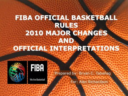 FIBA OFFICIAL BASKETBALL RULES 2010 MAJOR CHANGES AND OFFICIAL INTERPRETATIONS Prepared by: Bryan C. Tabaňag For: Alan Richardson.