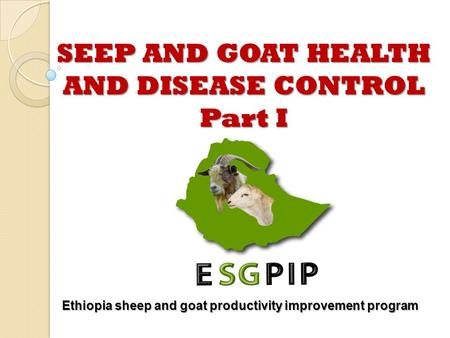 SEEP <strong>AND</strong> GOAT HEALTH <strong>AND</strong> DISEASE CONTROL Part I Ethiopia sheep <strong>and</strong> goat productivity improvement program.