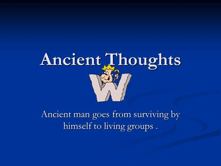 Ancient Thoughts Ancient man goes from surviving by himself to living groups.