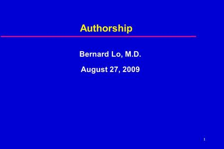 1 Authorship Bernard Lo, M.D. August 27, 2009. 2 Questions  Looked self up in Pub Med?  Omitted as author?  Co-author didn't deserve it?  Asked to.