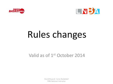 Rules changes Valid as of 1 st October 2014 David Musard - Swiss Basketball FIBA National Instructor.