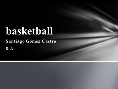 Santiago Gómez Castro 8-A basketball. 1-It is a team sport that can develop both indoor as outdoor. You need of five players each, trying to score points,