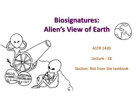 Biosignatures: Alien's View of Earth ASTR 1420 Lecture : 18 Section: Not from the textbook.