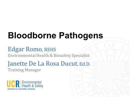 Bloodborne Pathogens Edgar Romo, REHS Environmental Health & Biosafety Specialist Janette De La Rosa Ducut, Ed.D. Training Manager.