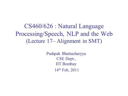 CS460/626 : Natural Language Processing/Speech, NLP and the Web (Lecture 17– Alignment in SMT) Pushpak Bhattacharyya CSE Dept., IIT Bombay 14 th Feb, 2011.