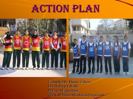 ACTION PLAN Compiled by Huma Zaheer Level: Prep I,II,III Physical Education The City School Gulshan Prep Girls.