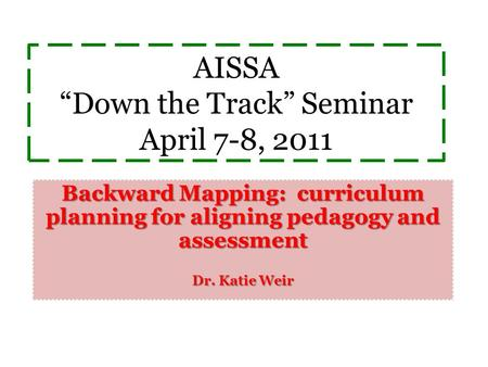 "AISSA ""Down the Track"" Seminar April 7-8, 2011 Backward Mapping: curriculum planning for aligning pedagogy and assessment Dr. Katie Weir."