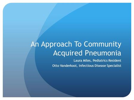 An Approach To Community Acquired Pneumonia Laura Miles, Pediatrics Resident Otto Vanderkooi, Infectious Disease Specialist.