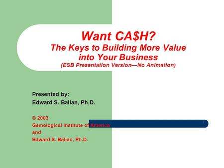 Want CA$H? The Keys to Building More Value into Your Business (ESB Presentation Version—No Animation) Presented by: Edward S. Balian, Ph.D. © 2003 Gemological.