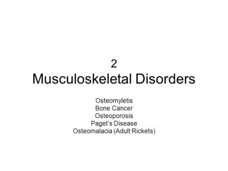2 Musculoskeletal Disorders Osteomyletis Bone Cancer Osteoporosis Paget's <strong>Disease</strong> Osteomalacia (Adult Rickets)