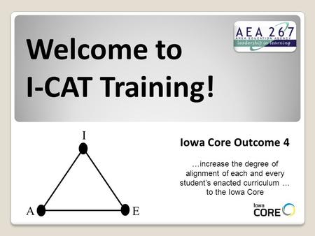 Welcome to I-CAT Training! Iowa Core Outcome 4 …increase the degree of alignment of each and every student's enacted curriculum … to the Iowa Core I A.