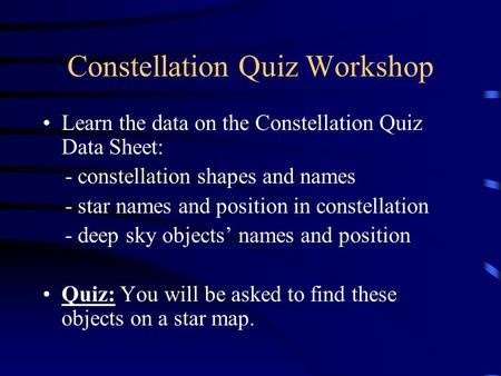Constellation Quiz Workshop Learn the data on the Constellation Quiz Data Sheet: - constellation shapes and names - star names and position in constellation.