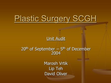 Plastic Surgery SCGH Unit Audit 20 th of September – 5 th of December 2004 Marosh Vrtik Lip Teh David Oliver.
