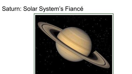 Saturn: Solar System's Fiancé. Saturn Bio/Facts Diameter: 116,464 km Relative Mass (Earth = 1): 95.2 Density (kg/m 3 ): 700 Distance from Sun (AU): 9.58.