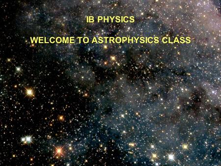 IB PHYSICS WELCOME TO ASTROPHYSICS CLASS The Universe (A good video to watch)