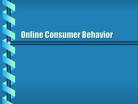 <strong>Online</strong> Consumer Behavior. Different Types of Buyers b B2B Small business 1-75 employeesSmall business 1-75 employees –Over 25 million businesses 66% buy.
